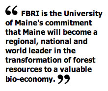 FBRI is the University of Maine's commitment that Maine will become a regional, national and world leader in the transformation of forest resources to a valuable bio-economy.